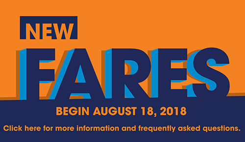 New fares begin August 18, 2018. Click here for more information and frequently asked questions. (Opens in a new window)
