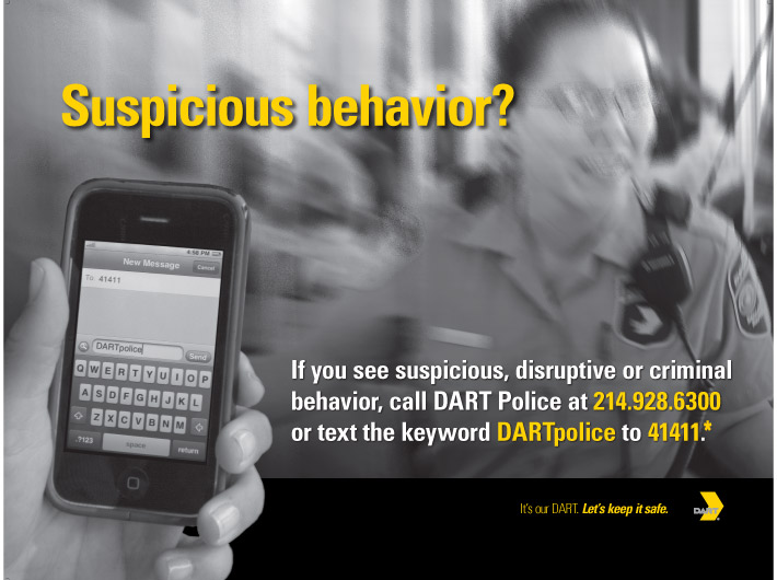Suspicious behavior? If you see suspicious, disruptive or criminal behavior, call DART Police at 214-928-6300 or text the keyword DARTpolice to 41411. Message and data rates may apply.