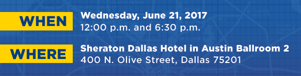 When: Wednesday, June 21, 2017, 12:00 p.m. and 6:30 p.m., Where: Sheraton Dallas Hotel in Austin Ballroom 2 400 N. Olive Street, Dallas 75201