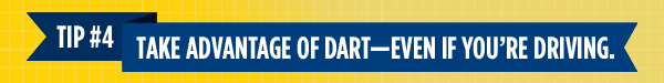 Tip #4: Take Advantage of DART—Even If You're Driving