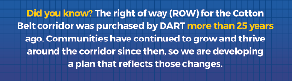 Did you know? The right of way (ROW) for the Cotton Belt corridor was purchased by DART more than 25 years ago. Communities have continued to grow and thrive around the corridor since then, so we are developing a plan that reflects those changes.